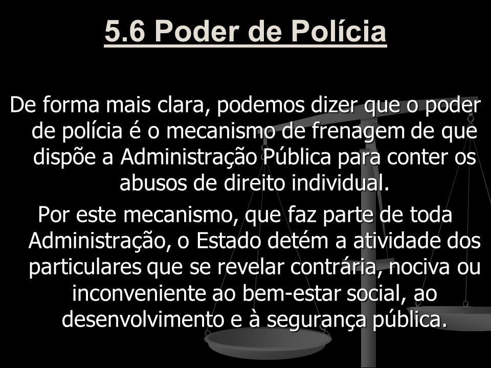 5.6 Poder de Polícia De forma mais clara, podemos dizer que o poder de polícia é o mecanismo de frenagem de que dispõe a Administração Pública para co