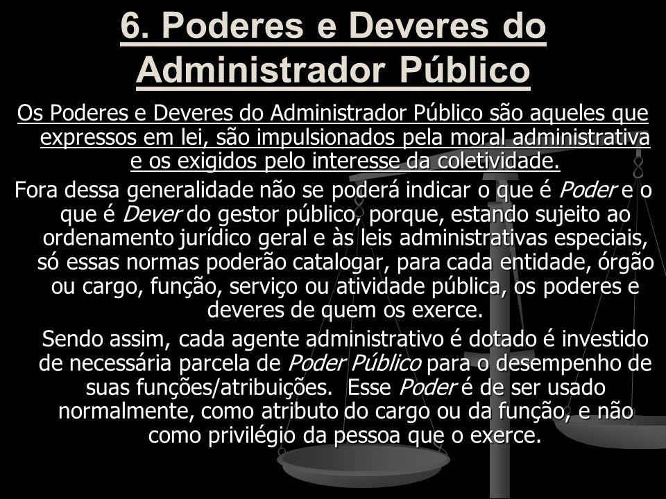 6. Poderes e Deveres do Administrador Público Os Poderes e Deveres do Administrador Público são aqueles que expressos em lei, são impulsionados pela m