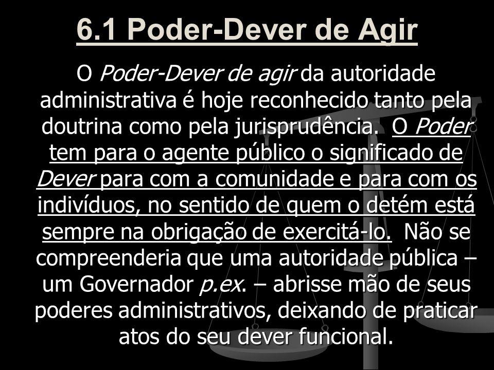 6.1 Poder-Dever de Agir O Poder-Dever de agir da autoridade administrativa é hoje reconhecido tanto pela doutrina como pela jurisprudência. O Poder te