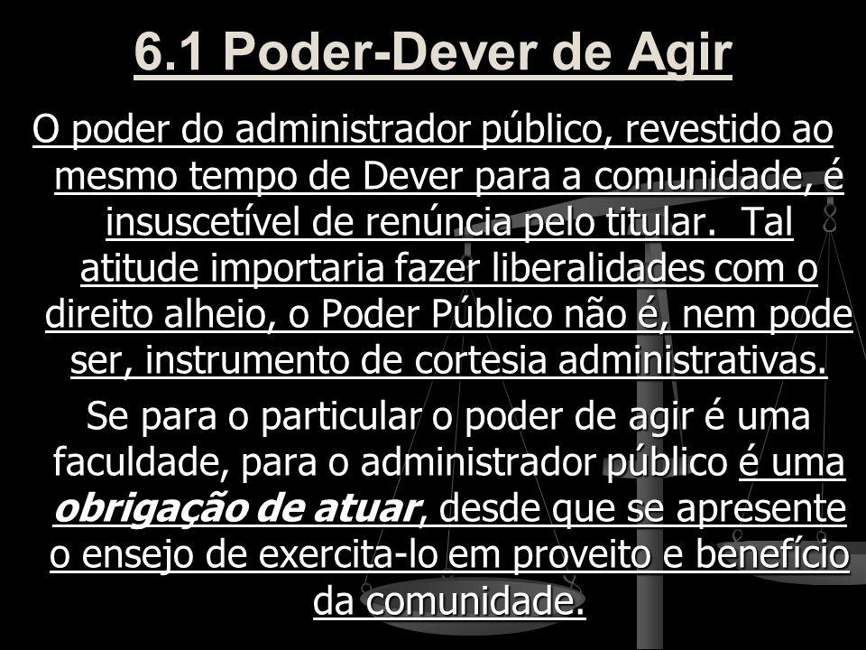 6.1 Poder-Dever de Agir O poder do administrador público, revestido ao mesmo tempo de Dever para a comunidade, é insuscetível de renúncia pelo titular