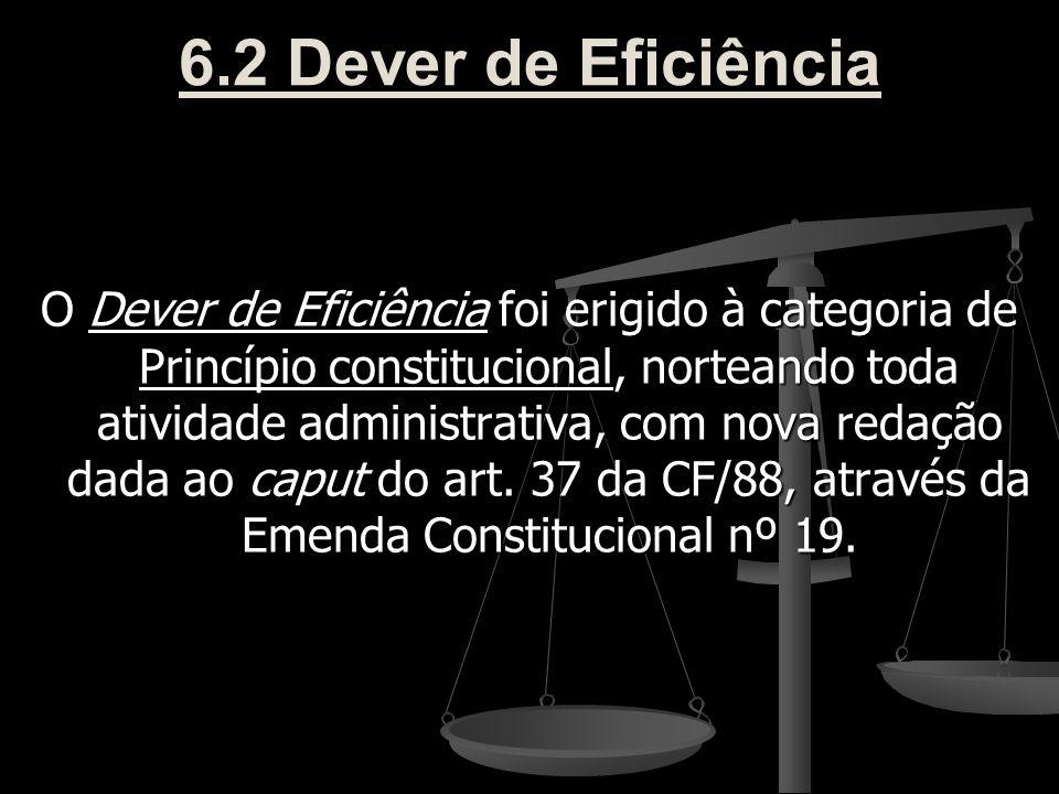 6.2 Dever de Eficiência O Dever de Eficiência foi erigido à categoria de Princípio constitucional, norteando toda atividade administrativa, com nova r