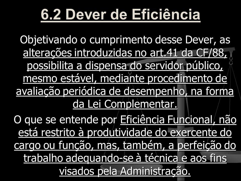 6.2 Dever de Eficiência Objetivando o cumprimento desse Dever, as alterações introduzidas no art.41 da CF/88, possibilita a dispensa do servidor públi