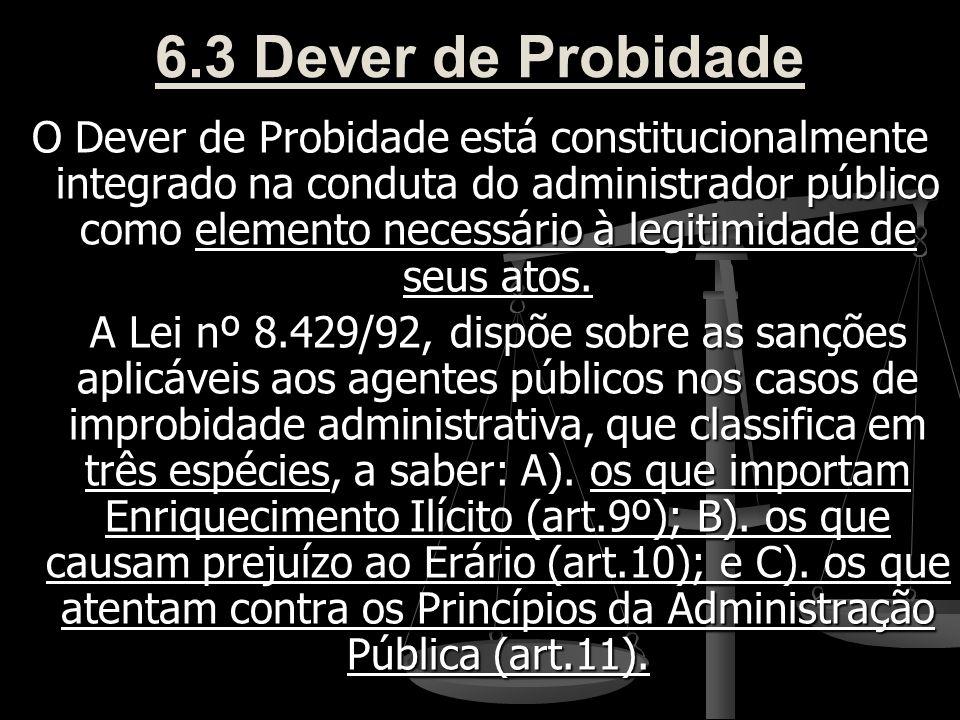 6.3 Dever de Probidade O Dever de Probidade está constitucionalmente integrado na conduta do administrador público como elemento necessário à legitimi