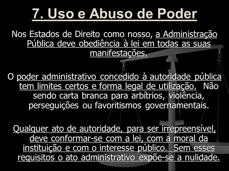 7. Uso e Abuso de Poder Nos Estados de Direito como nosso, a Administração Pública deve obediência à lei em todas as suas manifestações. O poder admin