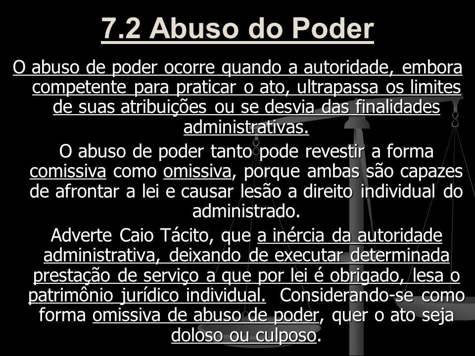 7.2 Abuso do Poder O abuso de poder ocorre quando a autoridade, embora competente para praticar o ato, ultrapassa os limites de suas atribuições ou se