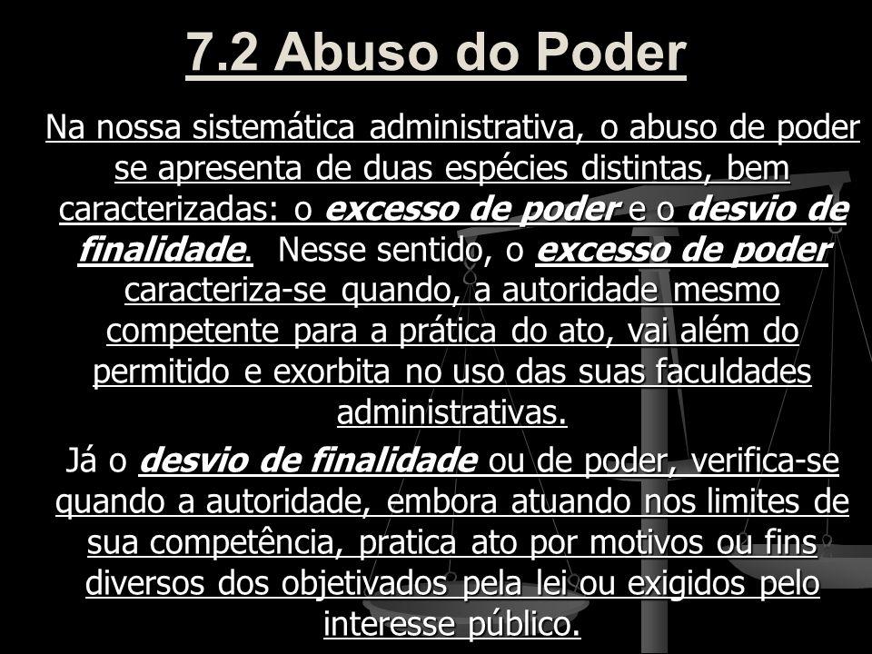 7.2 Abuso do Poder Na nossa sistemática administrativa, o abuso de poder se apresenta de duas espécies distintas, bem caracterizadas: o excesso de pod