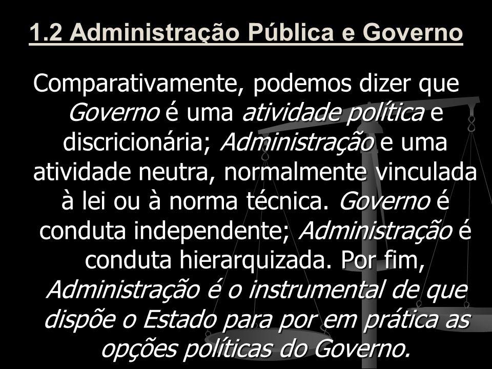 1.2 Administração Pública e Governo Comparativamente, podemos dizer que Governo é uma atividade política e discricionária; Administração e uma ativida