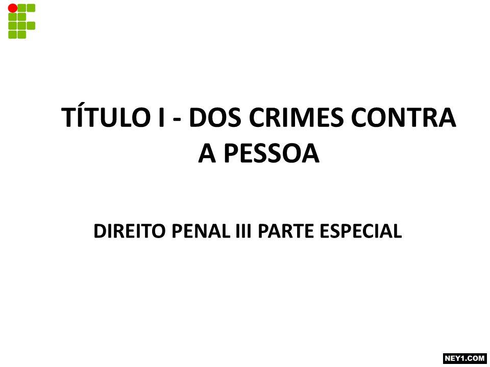 TÍTULO I - DOS CRIMES CONTRA A PESSOA DIREITO PENAL III PARTE ESPECIAL