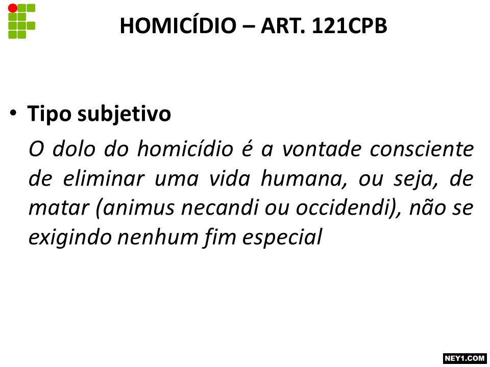 Tipo subjetivo O dolo do homicídio é a vontade consciente de eliminar uma vida humana, ou seja, de matar (animus necandi ou occidendi), não se exigindo nenhum fim especial HOMICÍDIO – ART.