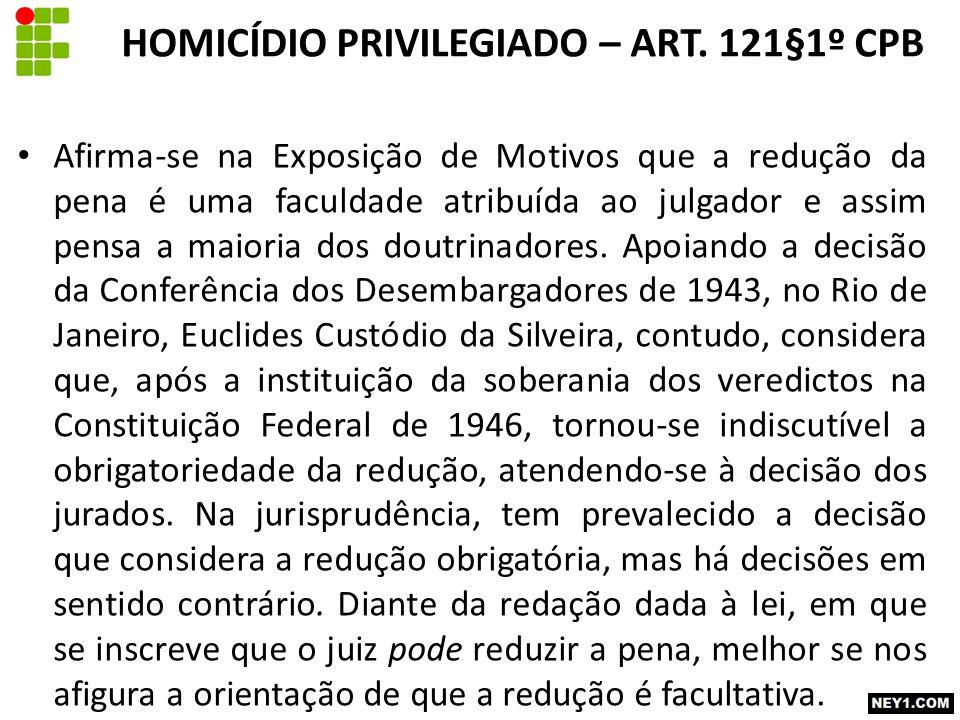 HOMICÍDIO PRIVILEGIADO – ART. 121§1º CPB Afirma-se na Exposição de Motivos que a redução da pena é uma faculdade atribuída ao julgador e assim pensa a