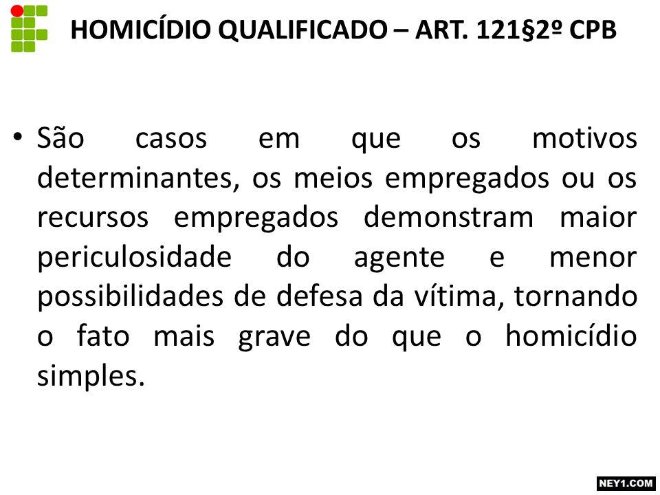 HOMICÍDIO QUALIFICADO – ART. 121§2º CPB São casos em que os motivos determinantes, os meios empregados ou os recursos empregados demonstram maior peri