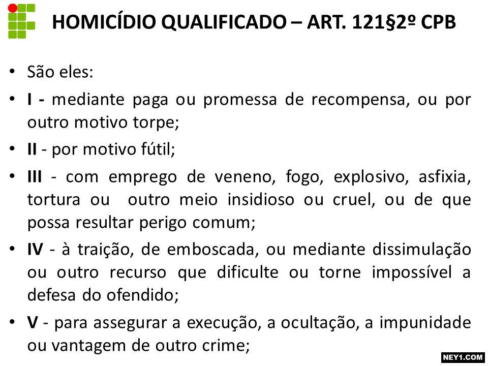 HOMICÍDIO QUALIFICADO – ART. 121§2º CPB São eles: I - mediante paga ou promessa de recompensa, ou por outro motivo torpe; II - por motivo fútil; III -