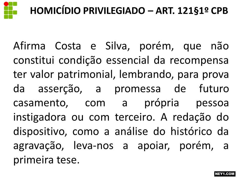 Afirma Costa e Silva, porém, que não constitui condição essencial da recompensa ter valor patrimonial, lembrando, para prova da asserção, a promessa de futuro casamento, com a própria pessoa instigadora ou com terceiro.
