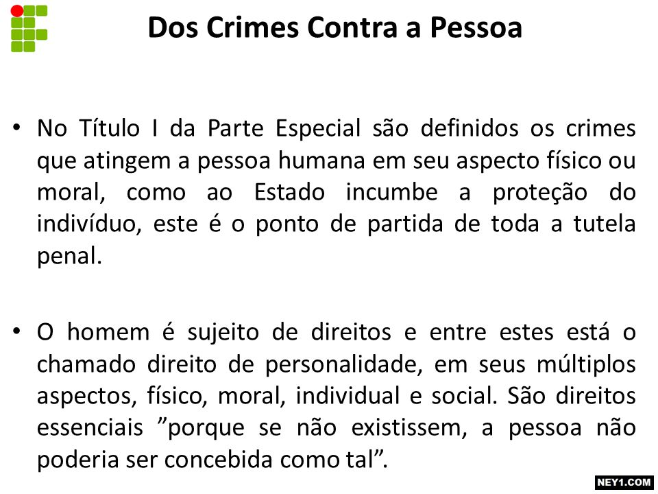 Dos Crimes Contra a Pessoa No Título I da Parte Especial são definidos os crimes que atingem a pessoa humana em seu aspecto físico ou moral, como ao Estado incumbe a proteção do indivíduo, este é o ponto de partida de toda a tutela penal.