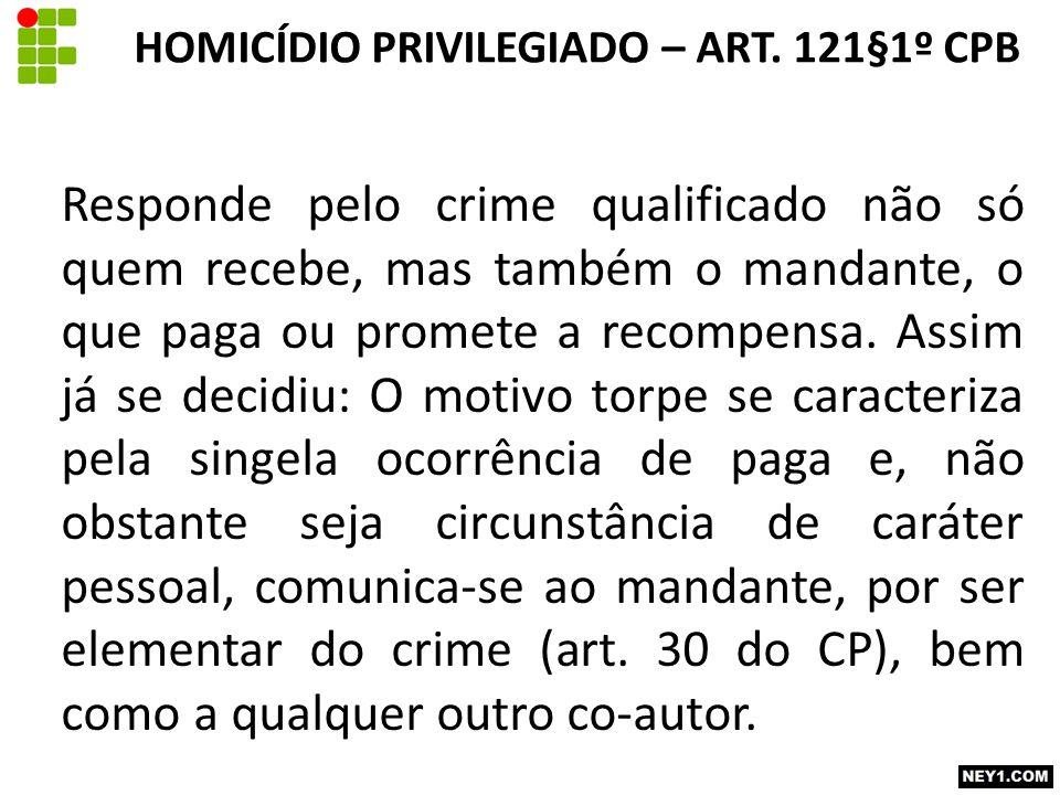 Responde pelo crime qualificado não só quem recebe, mas também o mandante, o que paga ou promete a recompensa. Assim já se decidiu: O motivo torpe se
