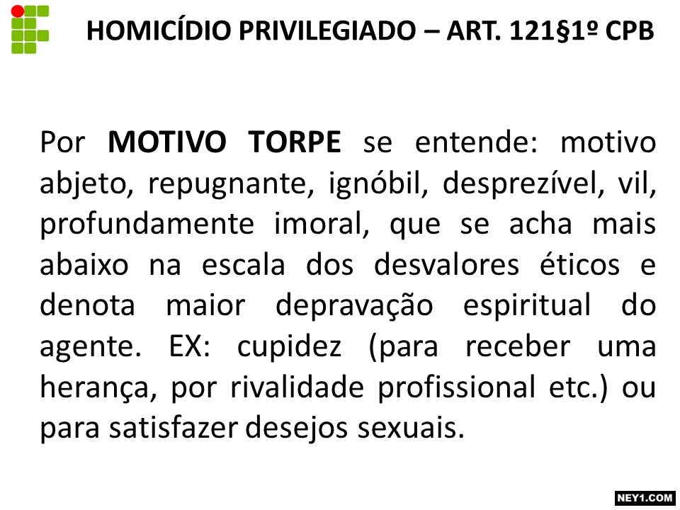 Por MOTIVO TORPE se entende: motivo abjeto, repugnante, ignóbil, desprezível, vil, profundamente imoral, que se acha mais abaixo na escala dos desvalo