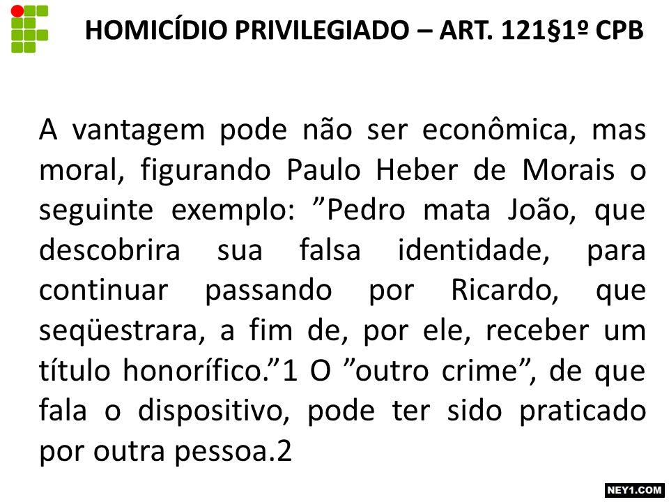 """A vantagem pode não ser econômica, mas moral, figurando Paulo Heber de Morais o seguinte exemplo: """"Pedro mata João, que descobrira sua falsa identidad"""