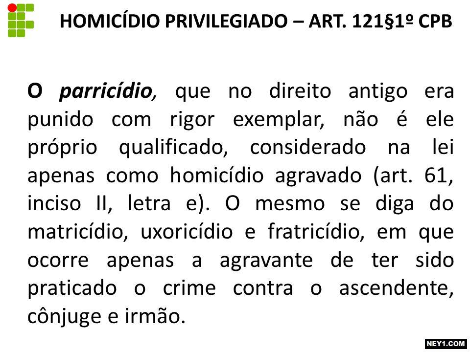 O parricídio, que no direito antigo era punido com rigor exemplar, não é ele próprio qualificado, considerado na lei apenas como homicídio agravado (a
