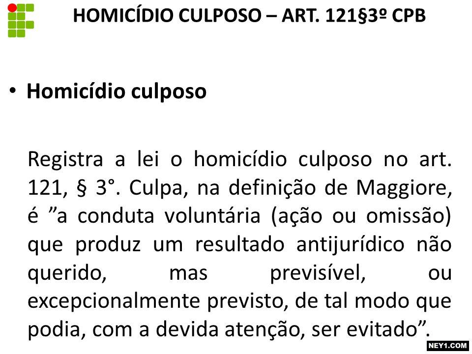 "HOMICÍDIO CULPOSO – ART. 121§3º CPB Homicídio culposo Registra a lei o homicídio culposo no art. 121, § 3°. Culpa, na definição de Maggiore, é ""a cond"