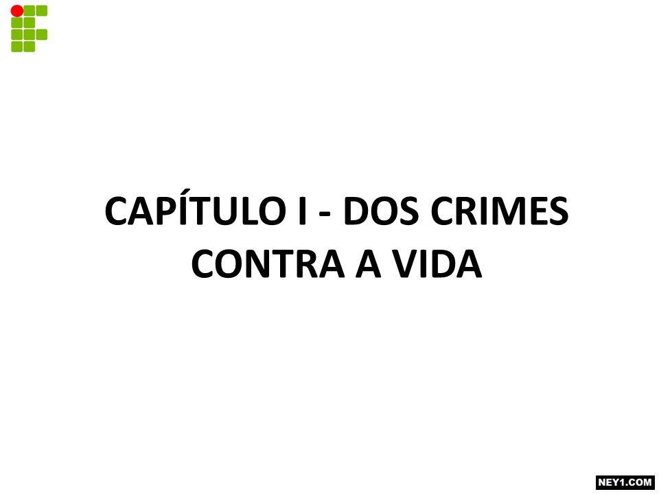CAPÍTULO I - DOS CRIMES CONTRA A VIDA