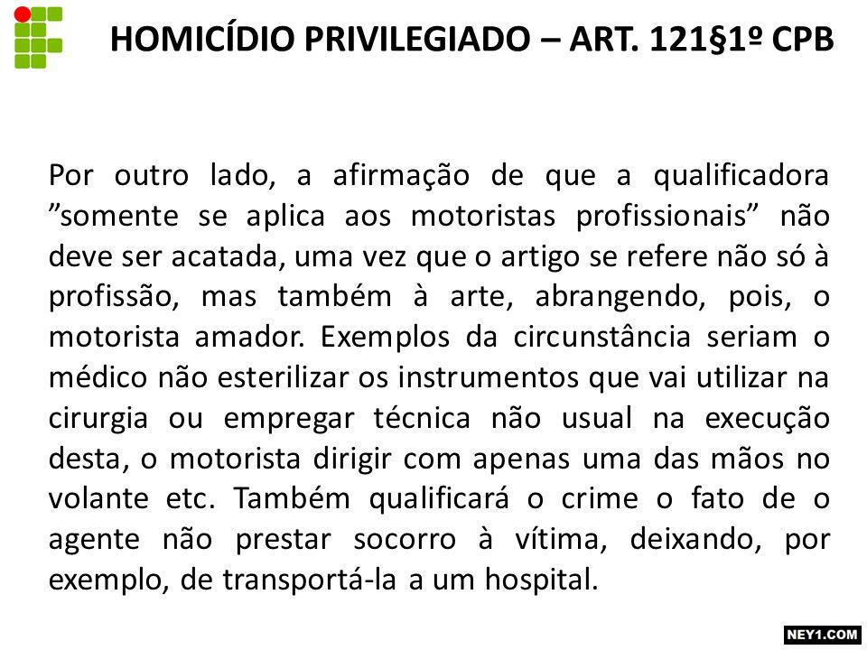 Por outro lado, a afirmação de que a qualificadora somente se aplica aos motoristas profissionais não deve ser acatada, uma vez que o artigo se refere não só à profissão, mas também à arte, abrangendo, pois, o motorista amador.