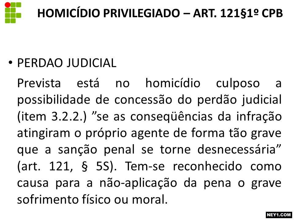 PERDAO JUDICIAL Prevista está no homicídio culposo a possibilidade de concessão do perdão judicial (item 3.2.2.) se as conseqüências da infração atingiram o próprio agente de forma tão grave que a sanção penal se torne desnecessária (art.