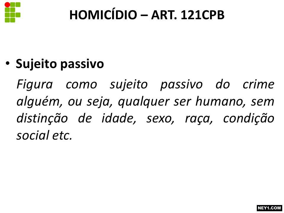 Sujeito passivo Figura como sujeito passivo do crime alguém, ou seja, qualquer ser humano, sem distinção de idade, sexo, raça, condição social etc. HO