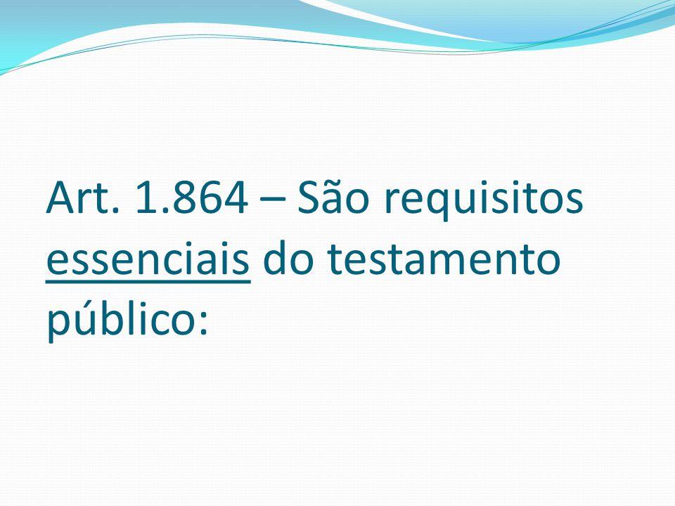 Art. 1.864 – São requisitos essenciais do testamento público:
