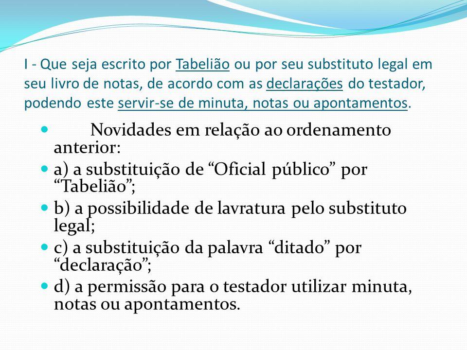 I - Que seja escrito por Tabelião ou por seu substituto legal em seu livro de notas, de acordo com as declarações do testador, podendo este servir-se
