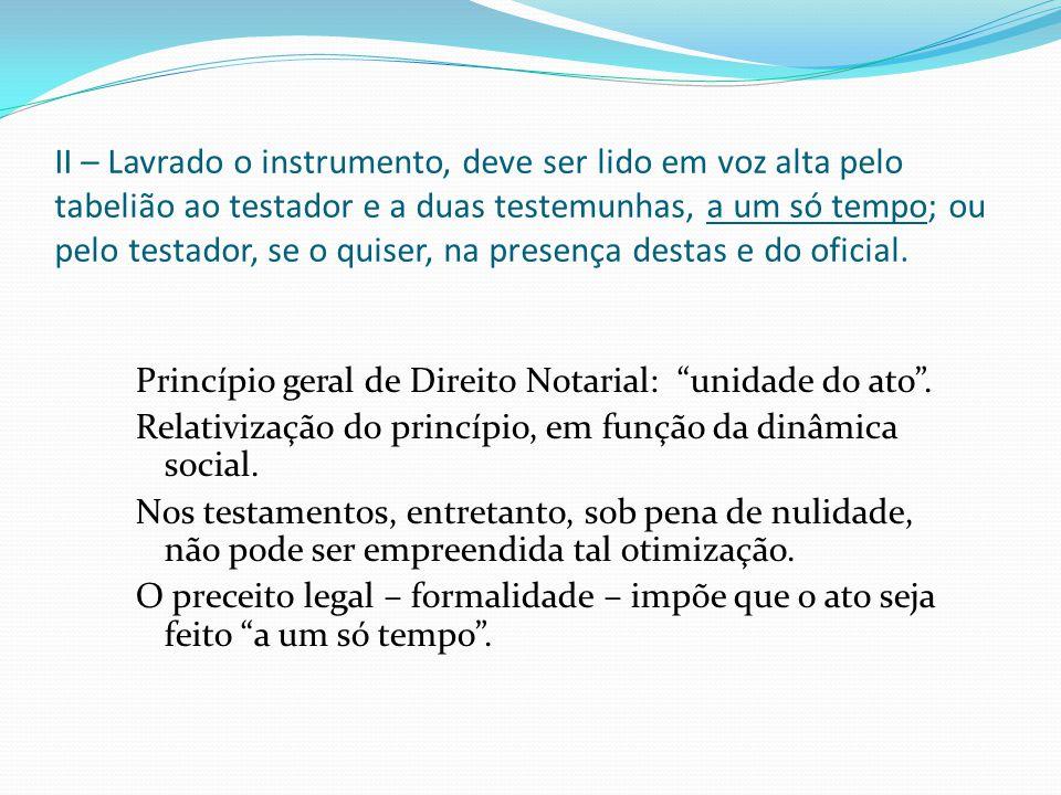 II – Lavrado o instrumento, deve ser lido em voz alta pelo tabelião ao testador e a duas testemunhas, a um só tempo; ou pelo testador, se o quiser, na