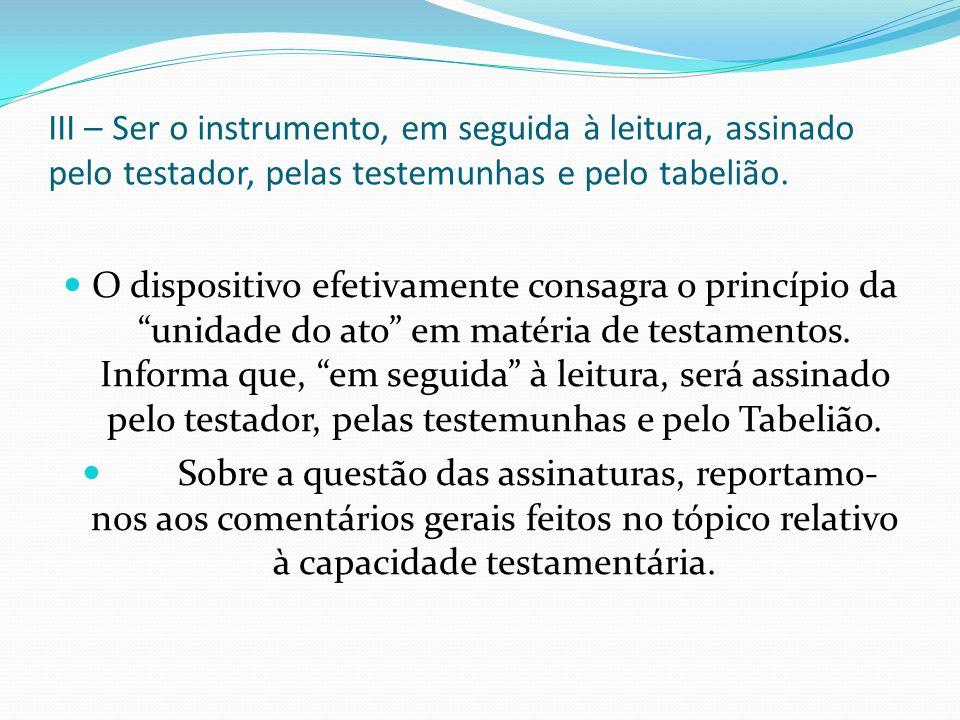 III – Ser o instrumento, em seguida à leitura, assinado pelo testador, pelas testemunhas e pelo tabelião. O dispositivo efetivamente consagra o princí
