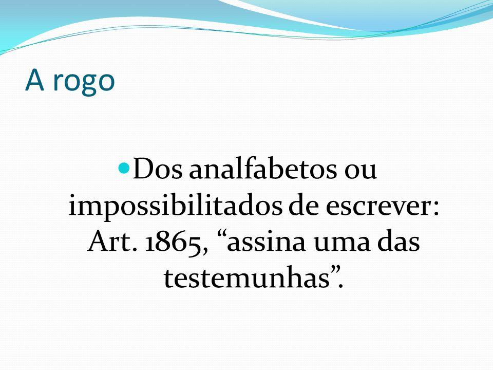 """A rogo Dos analfabetos ou impossibilitados de escrever: Art. 1865, """"assina uma das testemunhas""""."""