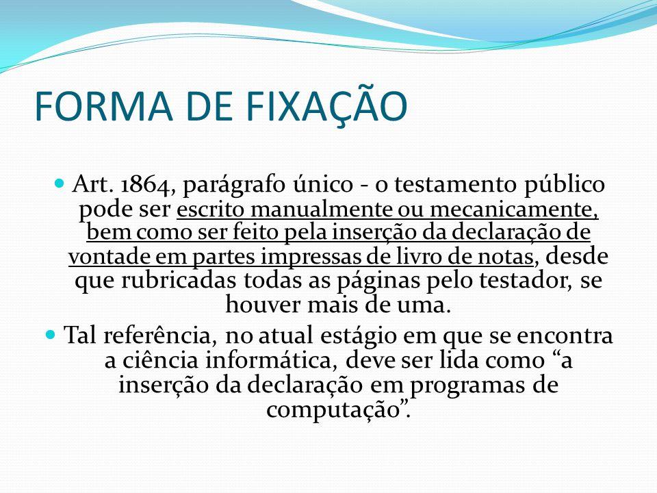 FORMA DE FIXAÇÃO Art. 1864, parágrafo único - o testamento público pode ser escrito manualmente ou mecanicamente, bem como ser feito pela inserção da