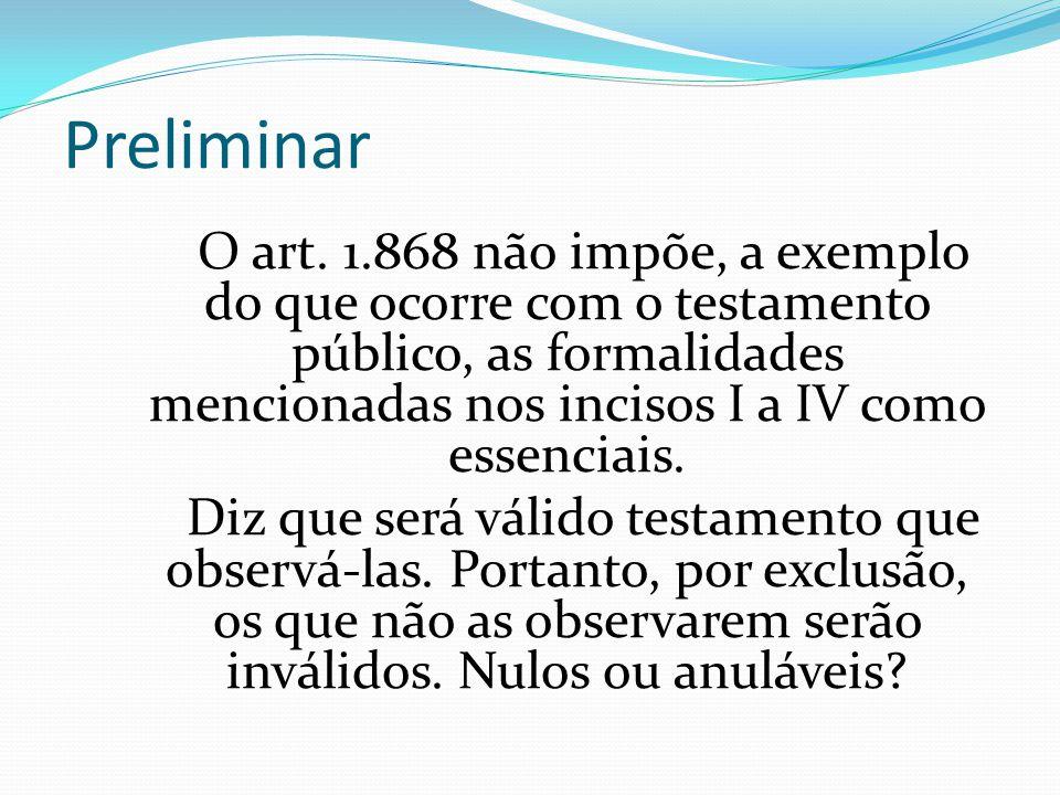 Preliminar O art. 1.868 não impõe, a exemplo do que ocorre com o testamento público, as formalidades mencionadas nos incisos I a IV como essenciais. D