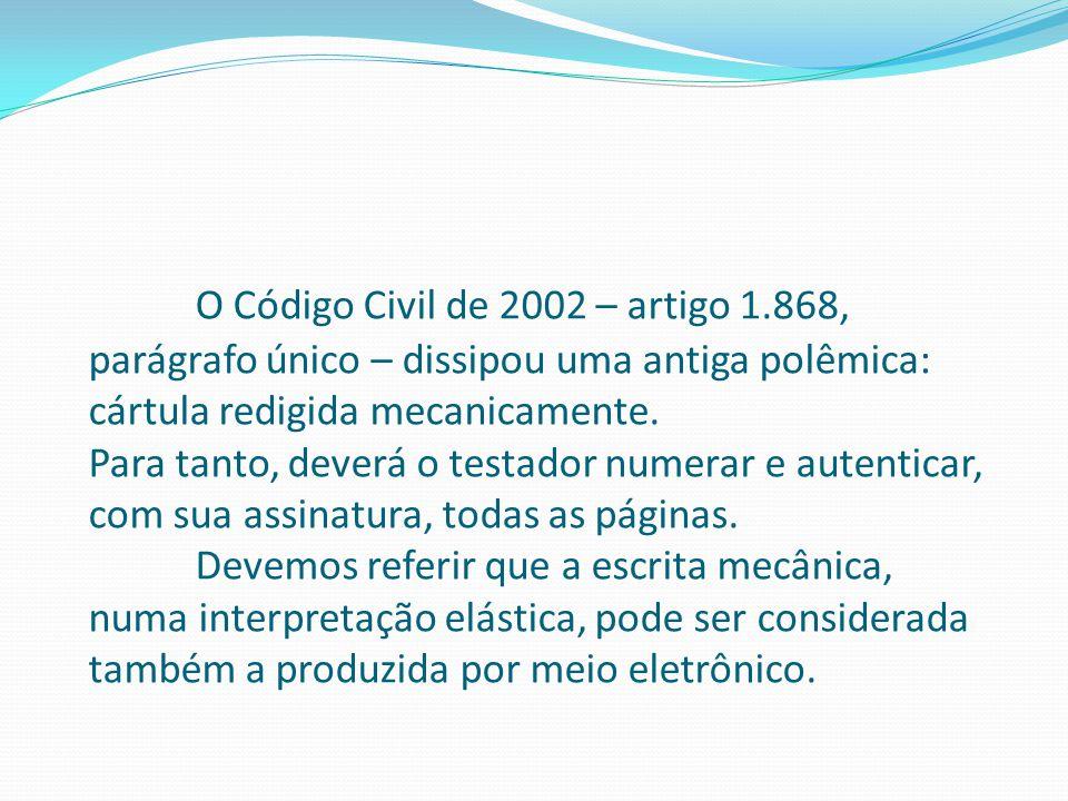 O Código Civil de 2002 – artigo 1.868, parágrafo único – dissipou uma antiga polêmica: cártula redigida mecanicamente. Para tanto, deverá o testador n