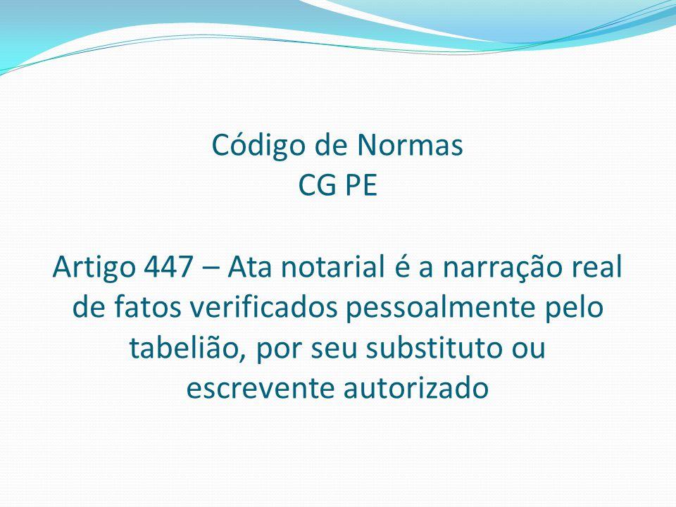 Código de Normas CG PE Artigo 447 – Ata notarial é a narração real de fatos verificados pessoalmente pelo tabelião, por seu substituto ou escrevente a