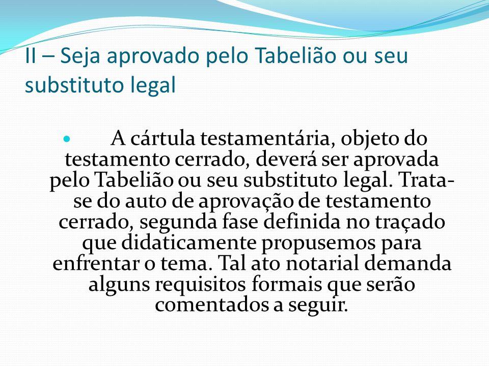 II – Seja aprovado pelo Tabelião ou seu substituto legal A cártula testamentária, objeto do testamento cerrado, deverá ser aprovada pelo Tabelião ou s