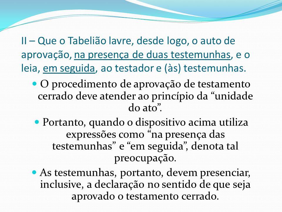 II – Que o Tabelião lavre, desde logo, o auto de aprovação, na presença de duas testemunhas, e o leia, em seguida, ao testador e (às) testemunhas. O p