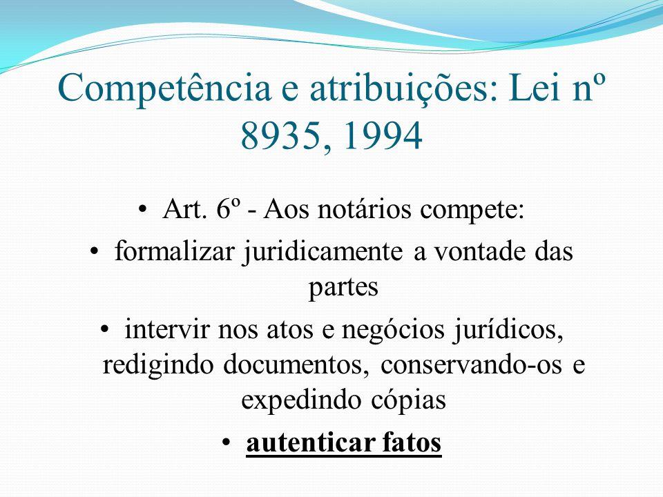 Competência e atribuições: Lei nº 8935, 1994 Art. 6º - Aos notários compete: formalizar juridicamente a vontade das partes intervir nos atos e negócio