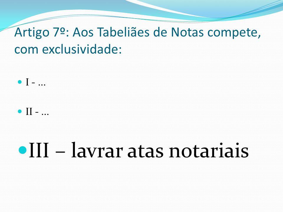 Artigo 7º: Aos Tabeliães de Notas compete, com exclusividade: I -... II -... III – lavrar atas notariais