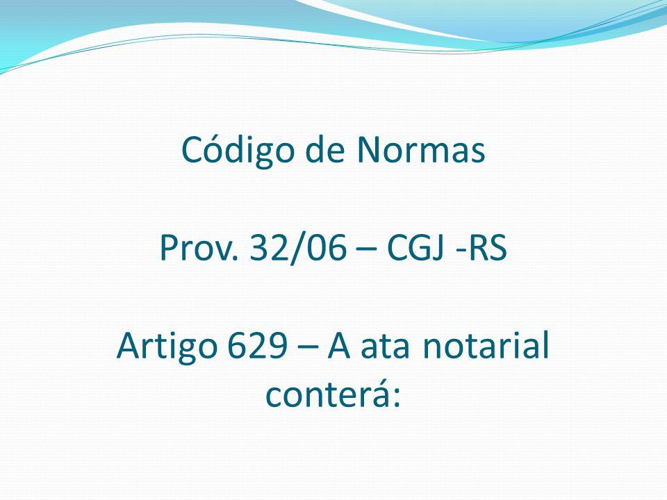 Código de Normas Prov. 32/06 – CGJ -RS Artigo 629 – A ata notarial conterá: