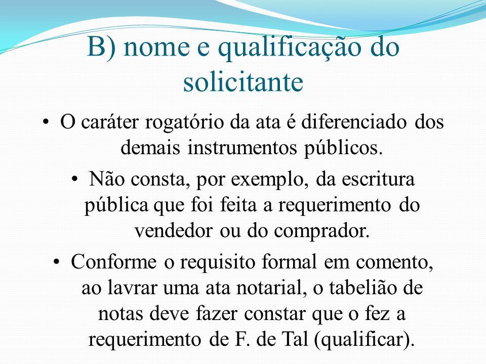 B) nome e qualificação do solicitante O caráter rogatório da ata é diferenciado dos demais instrumentos públicos. Não consta, por exemplo, da escritur