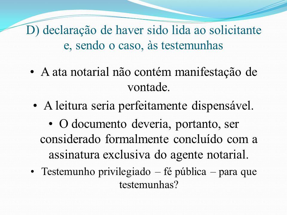 D) declaração de haver sido lida ao solicitante e, sendo o caso, às testemunhas A ata notarial não contém manifestação de vontade. A leitura seria per