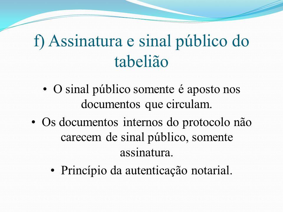 f) Assinatura e sinal público do tabelião O sinal público somente é aposto nos documentos que circulam. Os documentos internos do protocolo não carece