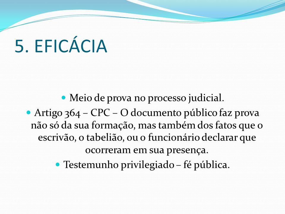 5. EFICÁCIA Meio de prova no processo judicial. Artigo 364 – CPC – O documento público faz prova não só da sua formação, mas também dos fatos que o es