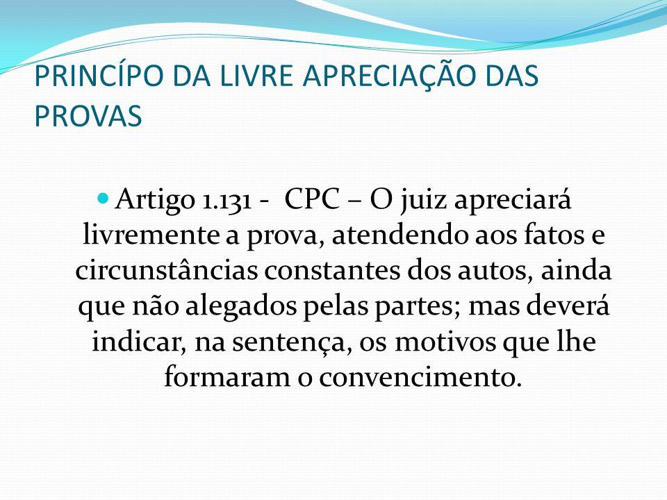 PRINCÍPO DA LIVRE APRECIAÇÃO DAS PROVAS Artigo 1.131 - CPC – O juiz apreciará livremente a prova, atendendo aos fatos e circunstâncias constantes dos