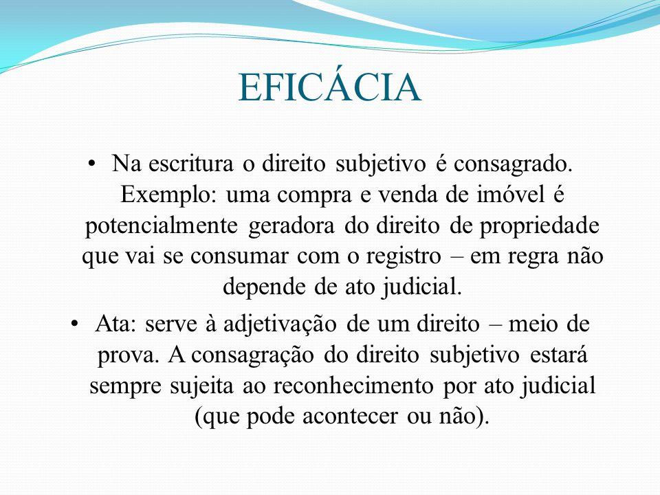 EFICÁCIA Na escritura o direito subjetivo é consagrado. Exemplo: uma compra e venda de imóvel é potencialmente geradora do direito de propriedade que