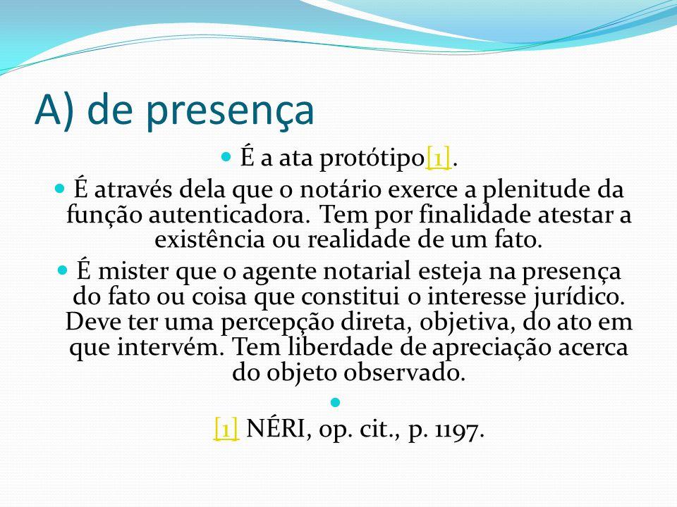 A) de presença É a ata protótipo[1].[1] É através dela que o notário exerce a plenitude da função autenticadora. Tem por finalidade atestar a existênc