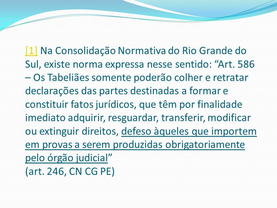 """[1][1] Na Consolidação Normativa do Rio Grande do Sul, existe norma expressa nesse sentido: """"Art. 586 – Os Tabeliães somente poderão colher e retratar"""