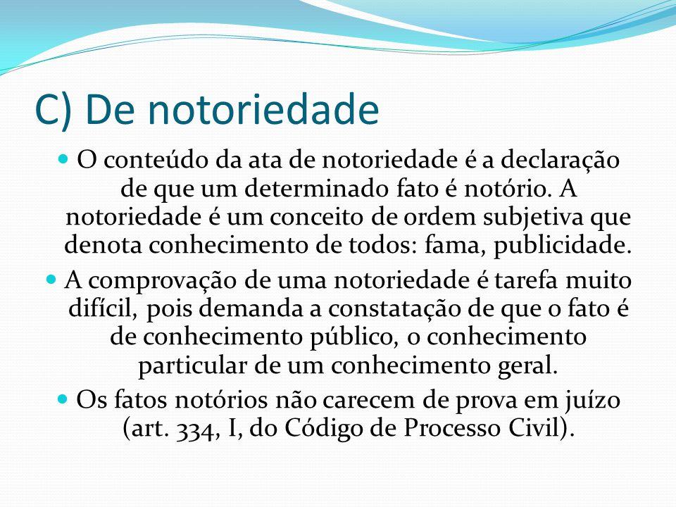 C) De notoriedade O conteúdo da ata de notoriedade é a declaração de que um determinado fato é notório. A notoriedade é um conceito de ordem subjetiva
